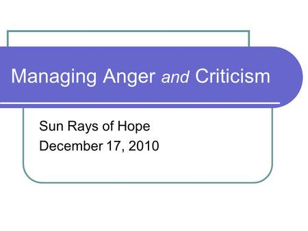 Managing Anger and Criticism Sun Rays of Hope December 17, 2010.