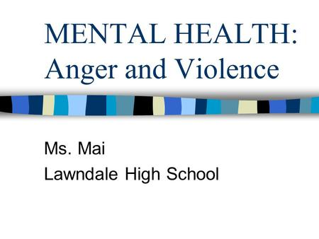 MENTAL HEALTH: Anger and Violence Ms. Mai Lawndale High School.