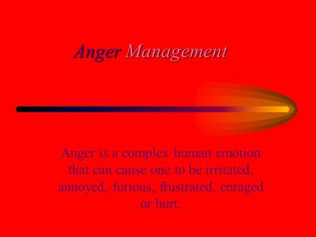 Anger Management Anger is a complex human emotion that can cause one to be irritated, annoyed, furious, frustrated, enraged or hurt.