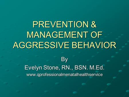 PREVENTION & MANAGEMENT OF AGGRESSIVE BEHAVIOR By Evelyn Stone, RN., BSN. M.Ed. www.qprofessionalmenatalhealthservice.