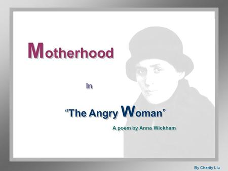 "M otherhood In ""The Angry W oman"" A poem by Anna Wickham By Charity Liu."