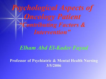 "Psychological Aspects of Oncology Patient ""Contributing Factors & Intervention"" Elham Abd El-Kader Fayad Professor of Psychiatric & Mental Health Nursing."