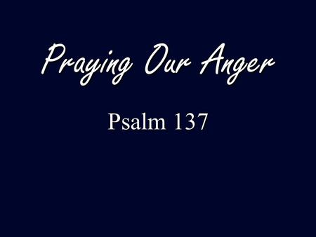 Praying Our Anger Psalm 137. Psalms of 'orientation' (Hymns of praise) Psalms of 'orientation' (Hymns of praise) Psalms of 'disorientation' (Laments)