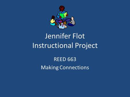 Jennifer Flot Instructional Project REED 663 Making Connections.