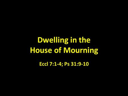 Dwelling in the House of Mourning Eccl 7:1-4; Ps 31:9-10.