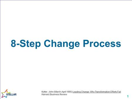 1 8-Step Change Process Kotter, John (March-April 1995) Leading Change: Why Transformation Efforts Fail Harvard Business Review.