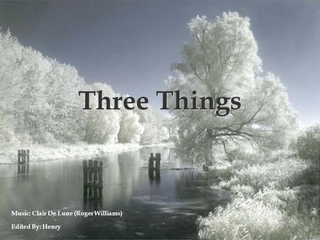 Three Things Edited By: Henry Music: Clair De Lune (Roger Williams)