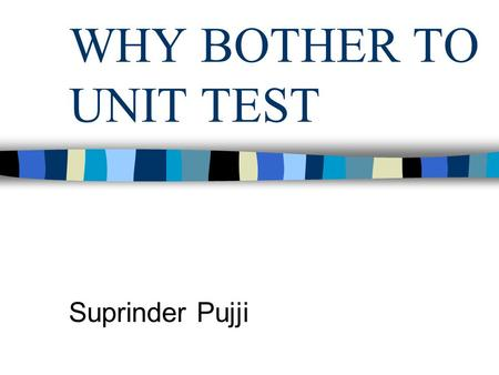 WHY BOTHER TO UNIT TEST Suprinder Pujji. OVERVIEW What is Unit testing Emphasis of Unit testing Benefits of Unit Testing Popular Misconceptions Prevailing.