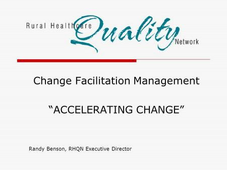 "Change Facilitation Management ""ACCELERATING CHANGE"" Randy Benson, RHQN Executive Director."