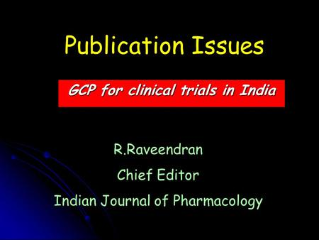 Publication Issues GCP for clinical trials in India R.Raveendran Chief Editor Indian Journal of Pharmacology.