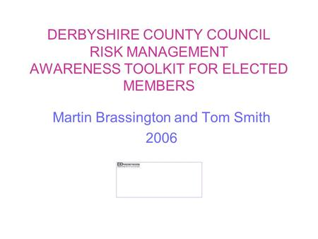 DERBYSHIRE COUNTY COUNCIL RISK MANAGEMENT AWARENESS TOOLKIT FOR ELECTED MEMBERS Martin Brassington and Tom Smith 2006.
