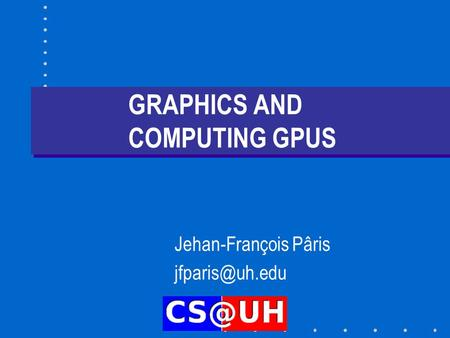 GRAPHICS AND COMPUTING GPUS Jehan-François Pâris