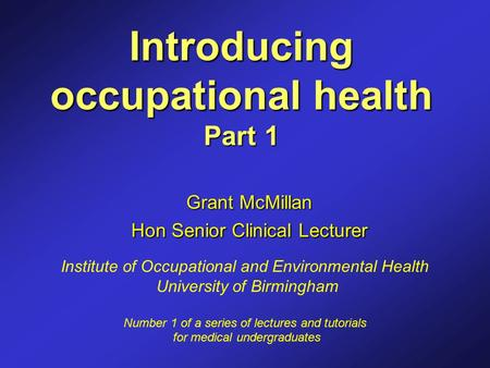 Introducing occupational health Part 1 Grant McMillan Hon Senior Clinical Lecturer Institute of Occupational and Environmental Health University of Birmingham.