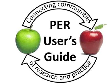 PER User's Guide. Development of the PER User's Guide: Identifying key features of research-based pedagogical tools for effective implementation Sam McKagan.