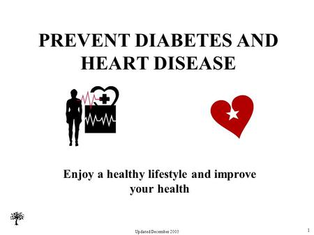 Updated December 2005 PREVENT DIABETES AND HEART DISEASE Enjoy a healthy lifestyle and improve your health 1.