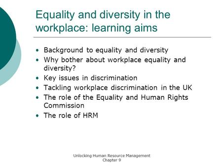 Unlocking Human Resource Management Chapter 9 Equality and diversity in the workplace: learning aims Background to equality and diversity Why bother about.