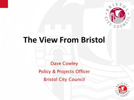 The View From Bristol Dave Cowley Policy & Projects Officer Bristol City Council.