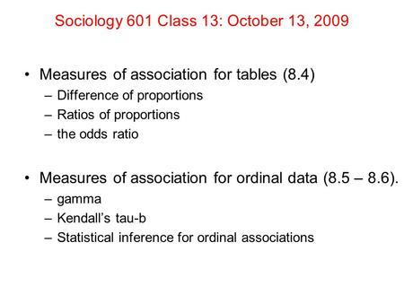 Sociology 601 Class 13: October 13, 2009 Measures of association for tables (8.4) –Difference of proportions –Ratios of proportions –the odds ratio Measures.