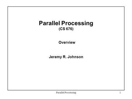 Parallel Processing1 Parallel Processing (CS 676) Overview Jeremy R. Johnson.