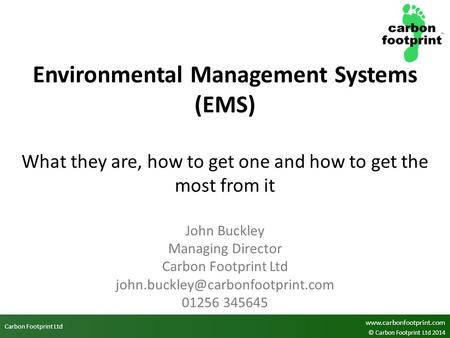 Carbon Footprint Ltd www.carbonfootprint.com © Carbon Footprint Ltd 2014 Environmental Management Systems (EMS) What they are, how to get one and how to.