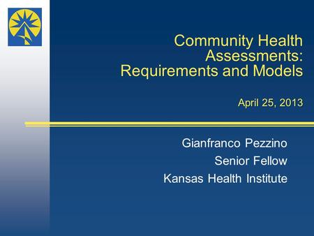 Community Health Assessments: Requirements and Models April 25, 2013 Gianfranco Pezzino Senior Fellow Kansas Health Institute.