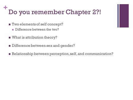 + Do you remember Chapter 2?! Two elements of self concept? Difference between the two? What is attribution theory? Difference between sex and gender?