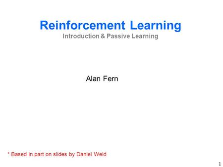 1 Reinforcement Learning Introduction & Passive Learning Alan Fern * Based in part on slides by Daniel Weld.