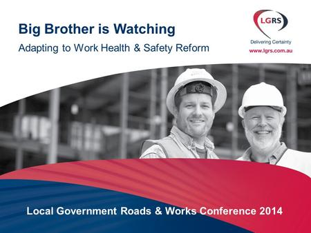 Big Brother is Watching Adapting to Work Health & Safety Reform Local Government Roads & Works Conference 2014.