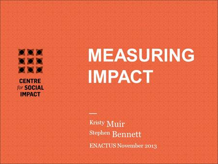 V MEASURING IMPACT Kristy Muir Stephen Bennett ENACTUS November 2013.
