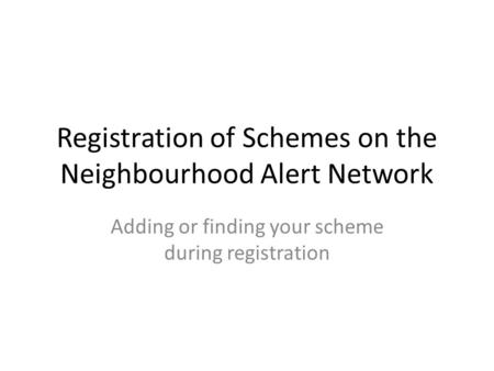 Registration of Schemes on the Neighbourhood Alert Network Adding or finding your scheme during registration.