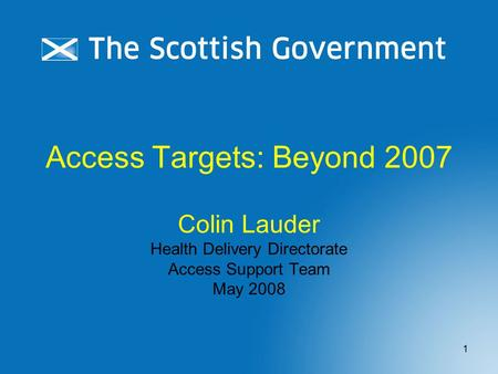 1 Access Targets: Beyond 2007 Colin Lauder Health Delivery Directorate Access Support Team May 2008.