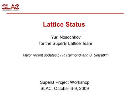 Lattice Status SuperB Project Workshop SLAC, October 6-9, 2009 Yuri Nosochkov for the SuperB Lattice Team Major recent updates by P. Raimondi and S. Sinyatkin.
