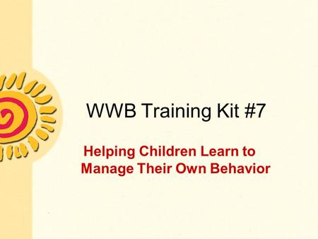 WWB Training Kit #7 Helping Children Learn to Manage Their Own Behavior.