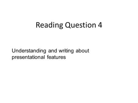 Reading Question 4 Understanding and writing about presentational features.