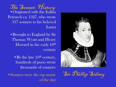 Sir Phillip Sidney The Sonnet: History Originated with the Italian Petrarch ca. 1327, who wrote 317 sonnets to his beloved Laura Brought to England by.