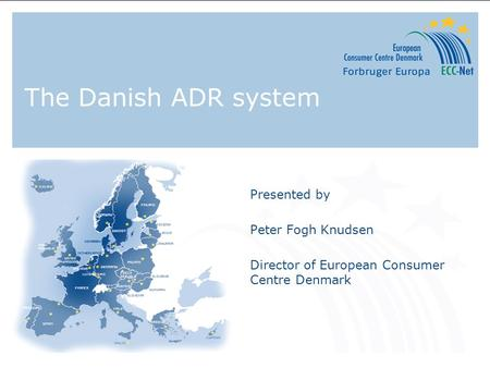The Danish ADR system Presented by Peter Fogh Knudsen Director of European Consumer Centre Denmark.