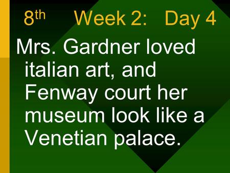 8 th Week 2: Day 4 Mrs. Gardner loved italian art, and Fenway court her museum look like a Venetian palace.