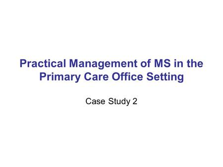 Practical Management of MS in the Primary Care Office Setting Case Study 2.