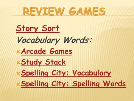 REVIEW GAMES Story Sort Vocabulary Words:  Arcade Games Arcade Games  Study Stack Study Stack  Spelling City: Vocabulary Spelling City: Vocabulary 