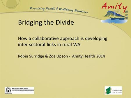 Bridging the Divide How a collaborative approach is developing inter-sectoral links in rural WA Robin Surridge & Zoe Upson - Amity Health 2014.