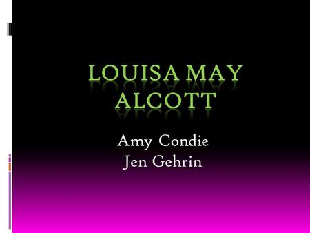 Amy Condie Jen Gehrin. Louisa May Alcott  Born in Germantown, Pennsylvania on November 29, 1832  Louisa and her three sisters, Anna, Elizabeth, and.