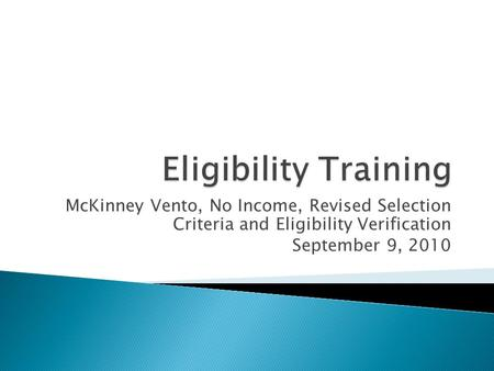 Eligibility Training McKinney Vento, No Income, Revised Selection Criteria and Eligibility Verification September 9, 2010.
