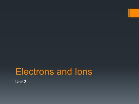 Electrons and Ions Unit 3. Electron Energy Levels  What are electrons and where are they located?  Small negatively charged particles  Located in the.