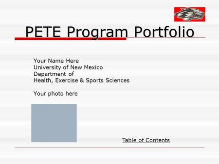 PETE Program Portfolio Your Name Here University of New Mexico Department of Health, Exercise & Sports Sciences Your photo here Table of Contents.