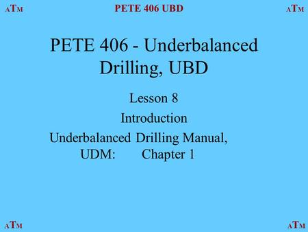 ATMATM PETE 406 UBD ATMATM ATMATMATMATM PETE 406 - Underbalanced Drilling, UBD Lesson 8 Introduction Underbalanced Drilling Manual, UDM:Chapter 1.