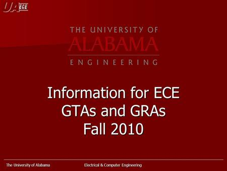 The University of Alabama Electrical & Computer Engineering Information for ECE GTAs and GRAs Fall 2010.