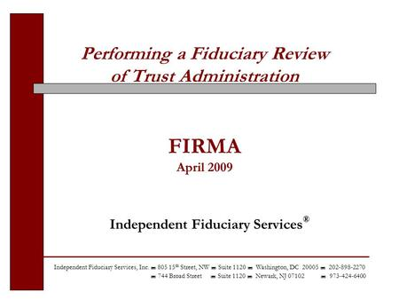 Performing a Fiduciary Review of Trust Administration FIRMA April 2009 Independent Fiduciary Services ® Independent Fiduciary Services, Inc.  805 15 th.
