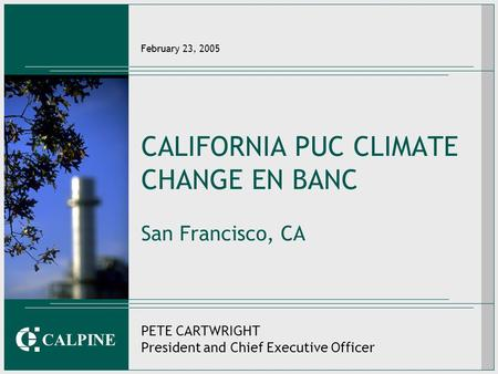CALPINE February 23, 2005 CALIFORNIA PUC CLIMATE CHANGE EN BANC San Francisco, CA PETE CARTWRIGHT President and Chief Executive Officer.