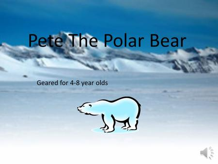 Pete The Polar Bear Geared for 4-8 year olds Hi I'm Pete This is Pete the polar bear.