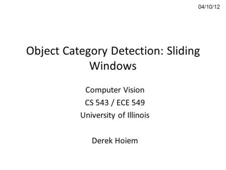 Object Category Detection: Sliding Windows Computer Vision CS 543 / ECE 549 University of Illinois Derek Hoiem 04/10/12.